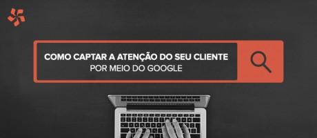 Como captar a atenção do seu cliente com o Google? | Pit Brand Inside